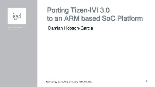 1 Porting Tizen-IVI 3.0 to an ARM based SoC Platform Damian Hobson-Garcia