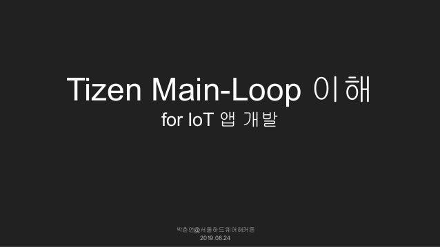 Tizen Main-Loop 이해 for IoT 앱 개발 박춘언@서울하드웨어해커톤 2019.08.24