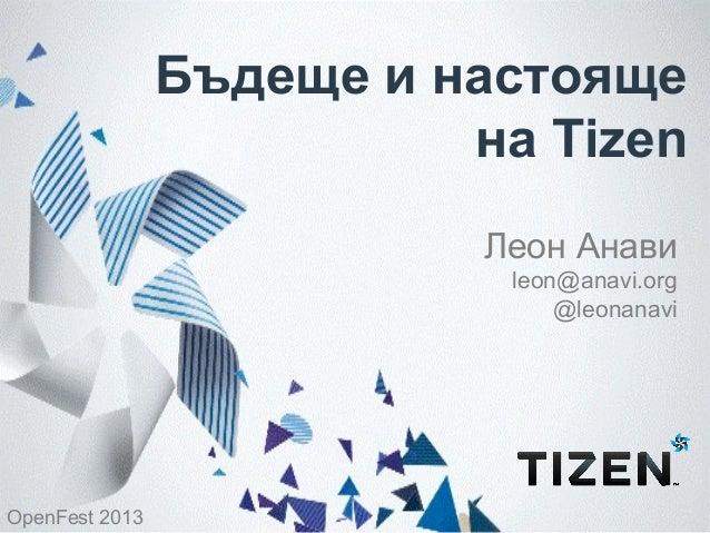 Бъдеще и настояще на Tizen Леон Анави leon@anavi.org @leonanavi  OpenFest 2013