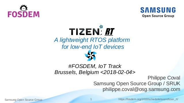 Samsung Open Source Group 1 https://fosdem.org/2018/schedule/event/tizen_rt/ : RT A lightweight RTOS platform for low-end ...