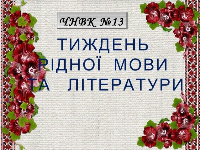 ТИЖДЕНЬ РІДНОЇ МОВИ ТА ЛІТЕРАТУРИ ЧНВК №13ЧНВК №13