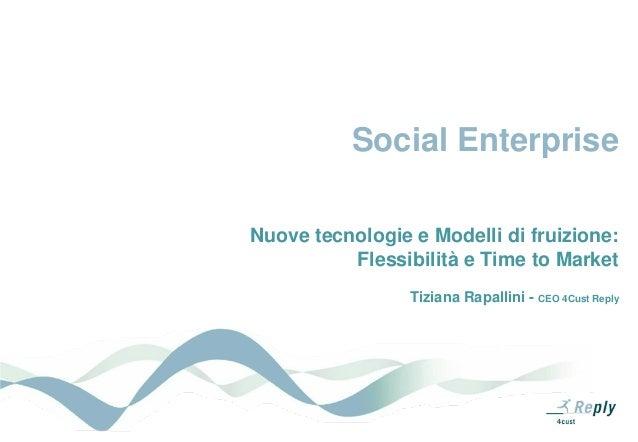 Social EnterpriseNuove tecnologie e Modelli di fruizione:          Flessibilità e Time to Market                 Tiziana R...