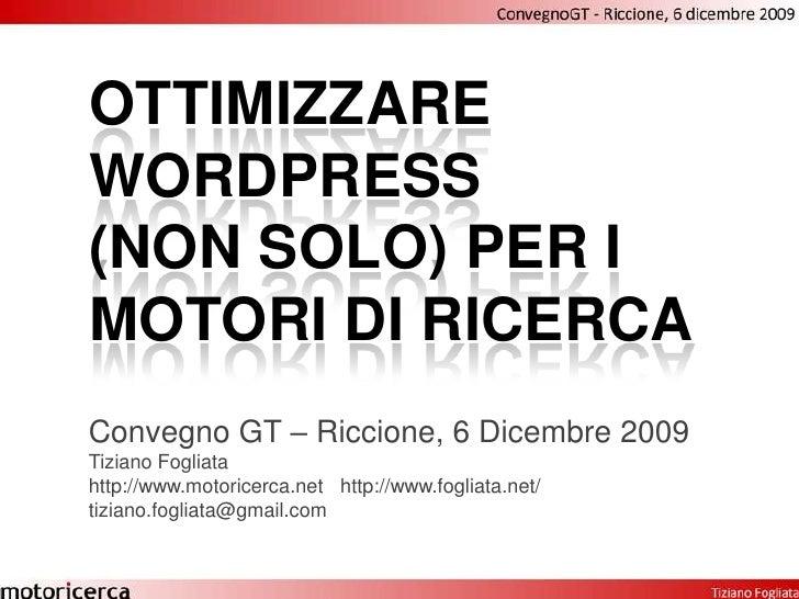 Ottimizzare wordpress(non solo) per i motori di ricerca<br />Convegno GT – Riccione, 6 Dicembre 2009<br />Tiziano Fogliata...