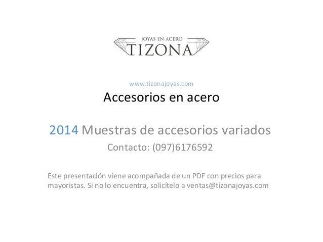 www.tizonajoyas.com  Accesorios en acero 2014 Muestras de accesorios variados Contacto: (097)6176592 Este presentación vie...