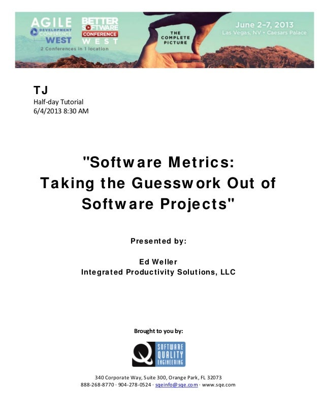 "TJ Half‐day Tutorial  6/4/2013 8:30 AM             ""Software Metrics: Taking the Guesswork Out of Software Projects"" ..."