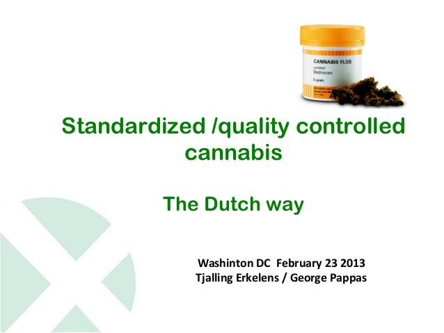 Standardized /quality controlled          cannabis         The Dutch way            Washinton DC February 23 2013         ...