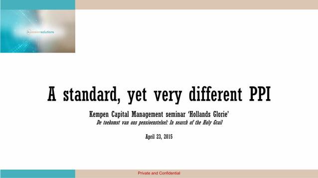 A standard, yet very different PPI Kempen Capital Management seminar 'Hollands Glorie' De toekomst van ons pensioenstelsel...