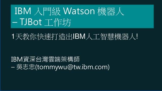 1天教你快速打造出IBM人工智慧機器人! IBM資深台灣雲端架構師 – 吳志忠(tommywu@tw.ibm.com) IBM 入門級 Watson 機器人 – TJBot 工作坊