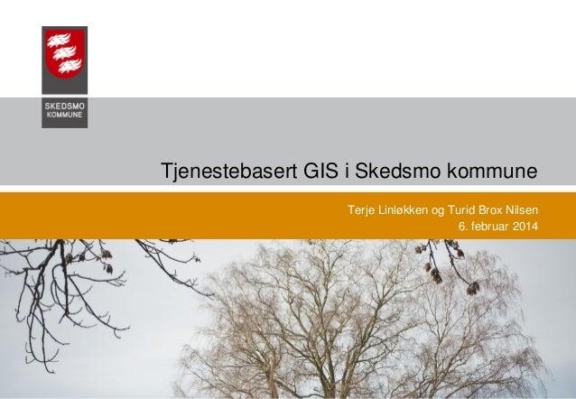 Tjenestebasert GIS i Skedsmo kommune Terje Linløkken og Turid Brox Nilsen 6. februar 2014  03.02.2014  Skedsmo Kommune, Te...