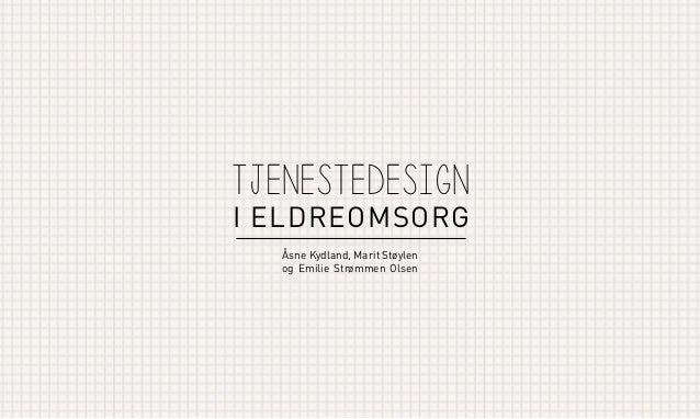 tjenesteDesign  I ELDREOMSORG Åsne Kydland, Marit Støylen og Emilie Strømmen Olsen