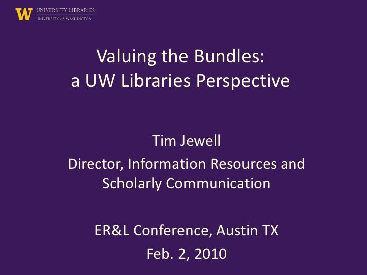 Valuing the Bundles:a UW Libraries Perspective              Tim JewellDirector, Information Resources and     Scholarly Co...
