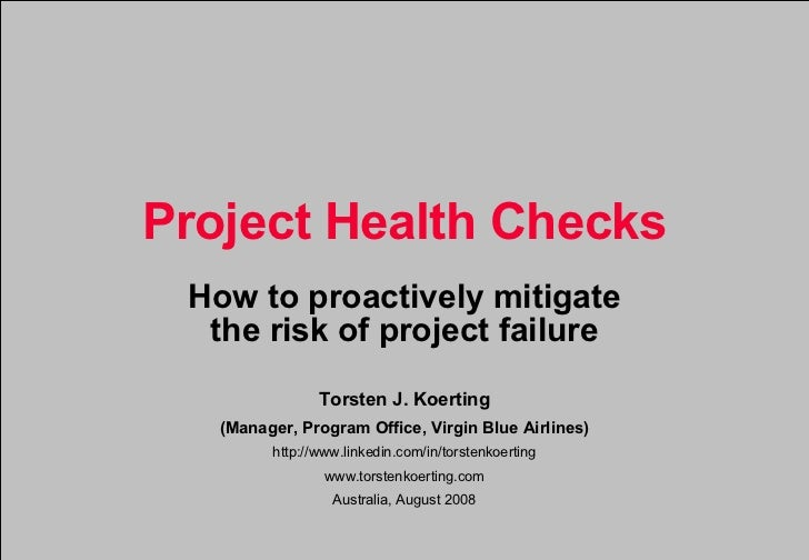 Project Health Checks How to proactively mitigate the risk of project failure Torsten J. Koerting (Manager, Program Office...