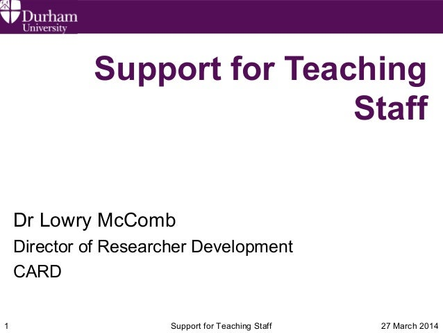 27 March 2014Support for Teaching Staff1 Support for Teaching Staff Dr Lowry McComb Director of Researcher Development CARD