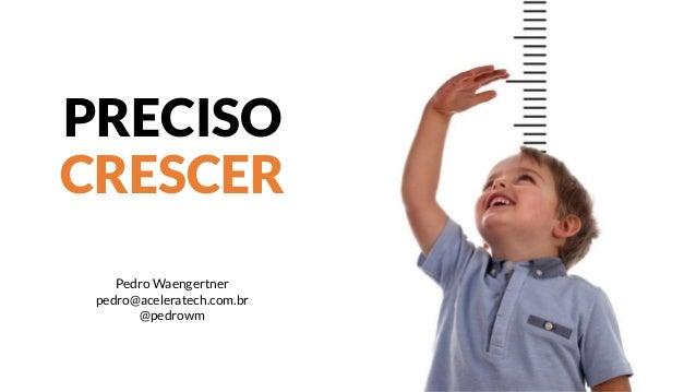 PRECISO CRESCER Pedro Waengertner pedro@aceleratech.com.br @pedrowm