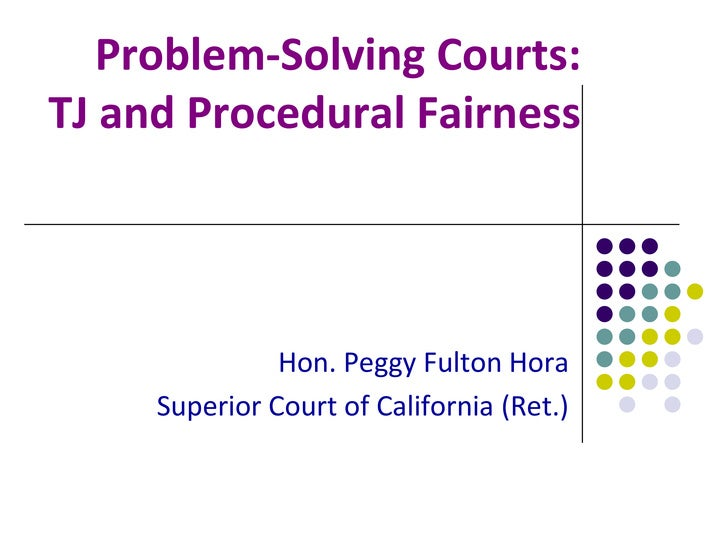 Problem-Solving Courts:TJ and Procedural Fairness               Hon. Peggy Fulton Hora     Superior Court of California (R...