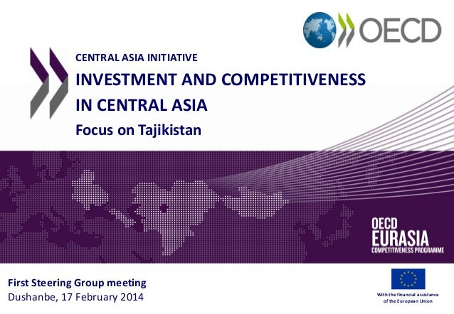 CENTRAL ASIA INITIATIVE INVESTMENT AND COMPETITIVENESS IN CENTRAL ASIA Focus on Tajikistan First Steering Group meeting Du...