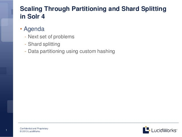 Confidential and Proprietary © 2013 LucidWorks 1 Scaling Through Partitioning and Shard Splitting in Solr 4 Bigger, Better...