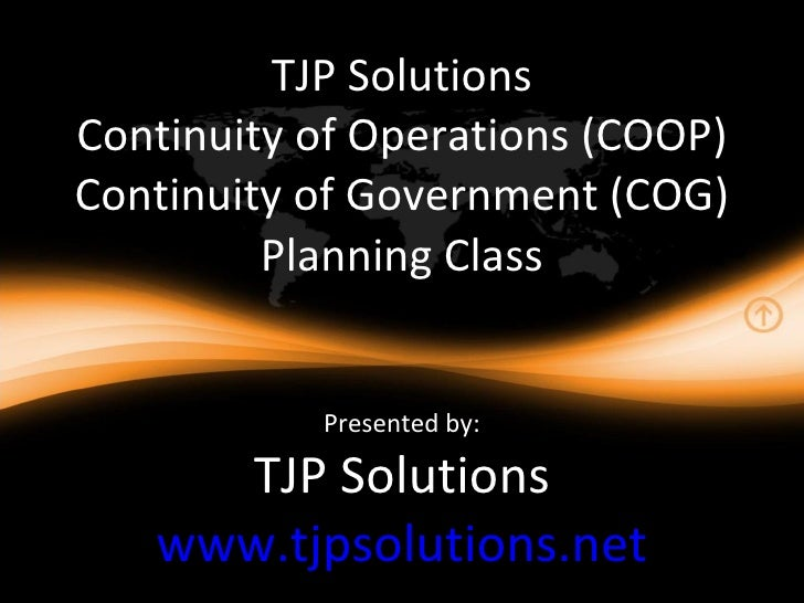 TJP Solutions Continuity of Operations (COOP) Continuity of Government (COG) Planning Class Presented by: TJP Solutions ww...