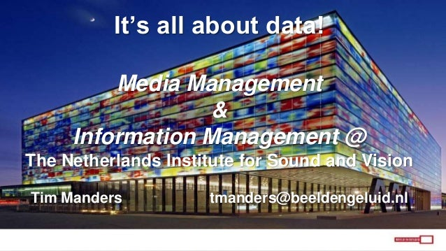 It's all about data! Media Management & Information Management @ The Netherlands Institute for Sound and Vision Tim Mander...