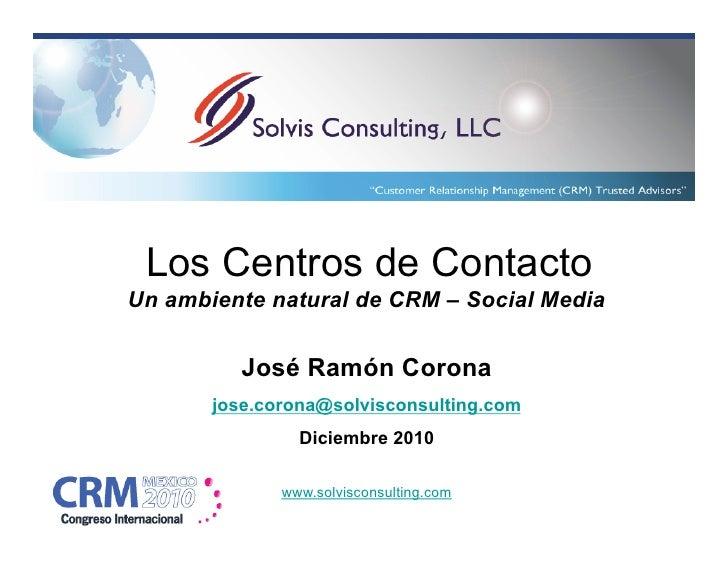 Los Centros de ContactoUn ambiente natural de CRM – Social Media          José Ramón Corona       jose.corona@solvisconsul...