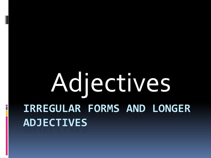 Irregular forms and longer adjectives<br />Adjectives<br />