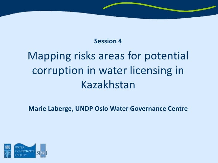 Session 4<br />Mapping risks areas for potential corruption in water licensing in Kazakhstan<br />Marie Laberge, UNDP Oslo...