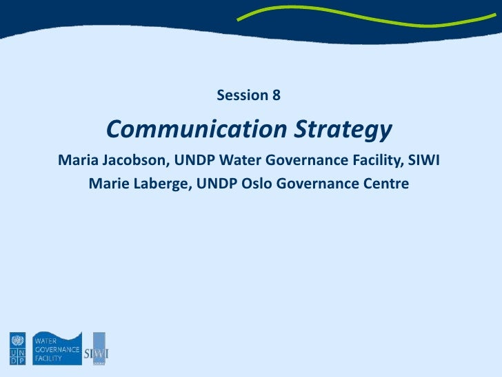 Session 8<br />Communication Strategy<br />Maria Jacobson, UNDP Water Governance Facility, SIWI<br />Marie Laberge, UNDP O...
