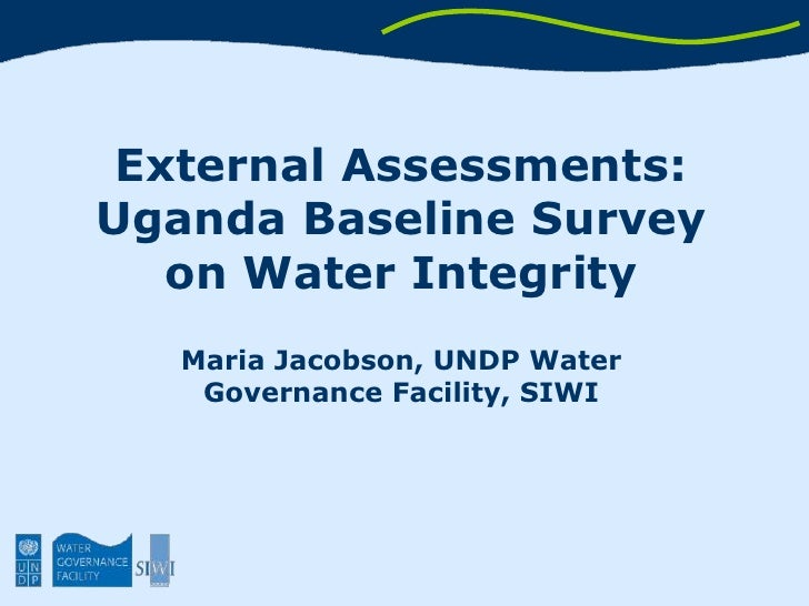 External Assessments: Uganda Baseline Survey on Water Integrity<br />Maria Jacobson, UNDP Water Governance Facility, SIWI<...