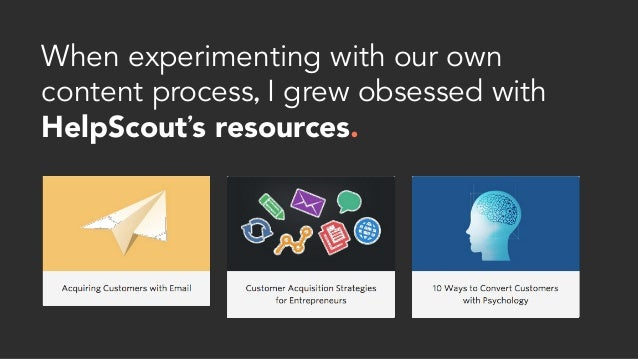 When experimenting with our own content process, I grew obsessed with HelpScout's resources.