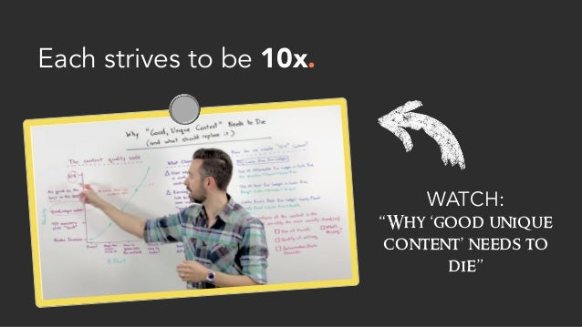 """Each strives to be 10x. WATCH: """"Why 'good unique content' needs to die"""""""