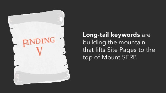 Long-tail keywords are building the mountain that lifts Site Pages to the top of Mount SERP. Finding V