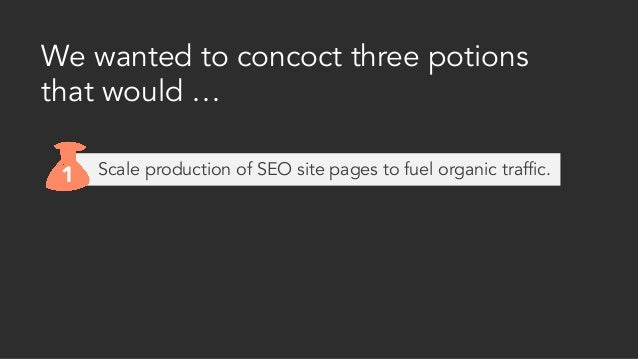 We wanted to concoct three potions that would … 1 Scale production of SEO site pages to fuel organic traffic.