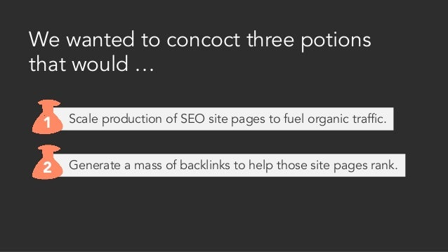 Generate a mass of backlinks to help those site pages rank. We wanted to concoct three potions that would … 1 2 Scale prod...