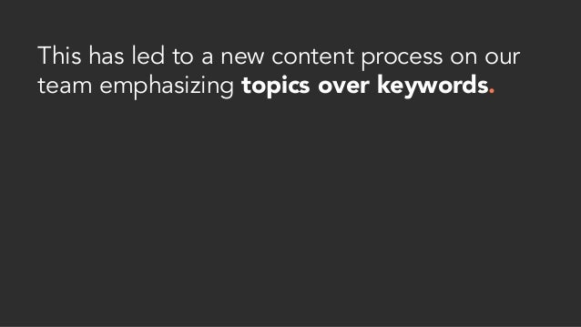 This has led to a new content process on our team emphasizing topics over keywords.