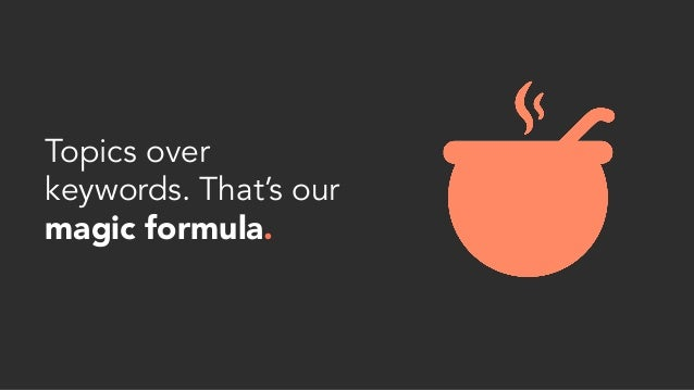 Topics over keywords. That's our magic formula.