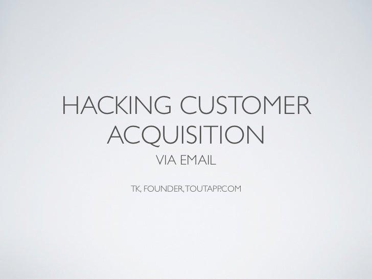 HACKING CUSTOMER   ACQUISITION         VIA EMAIL    TK, FOUNDER, TOUTAPP.COM