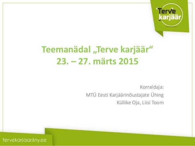 """Teemanädal """"Terve karjäär"""" 23. – 27. märts 2015 Korraldaja: MTÜ Eesti Karjäärinõustajate Ühing Küllike Oja, Liisi Toom"""