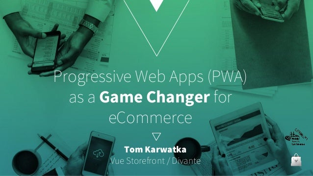 Progressive Web Apps (PWA) as a Game Changer for eCommerce Tom Karwatka Vue Storefront / Divante