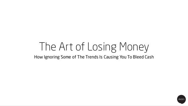 The Art of Losing Money How Ignoring Some of The Trends Is Causing You To Bleed Cash