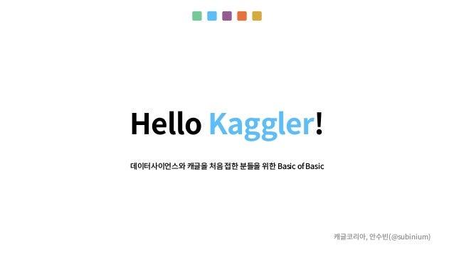 Hello Kaggler! 캐글코리아, 안수빈(@subinium) 데이터사이언스와 캐글을 처음 접한 분들을 위한 Basic of Basic
