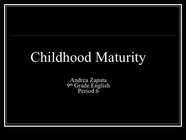 Childhood Maturity Andrea Zapata 9 th  Grade English Period 6