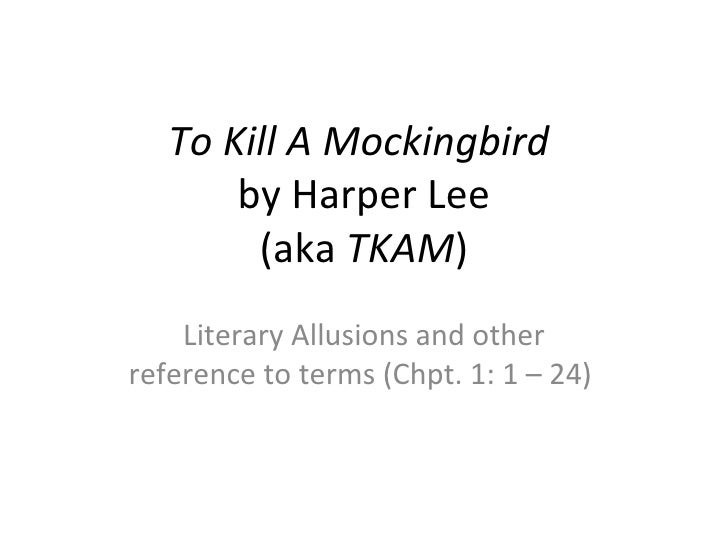 To Kill A Mockingbird       by Harper Lee        (aka TKAM)    Literary Allusions and otherreference to terms (Chpt. 1: 1 ...