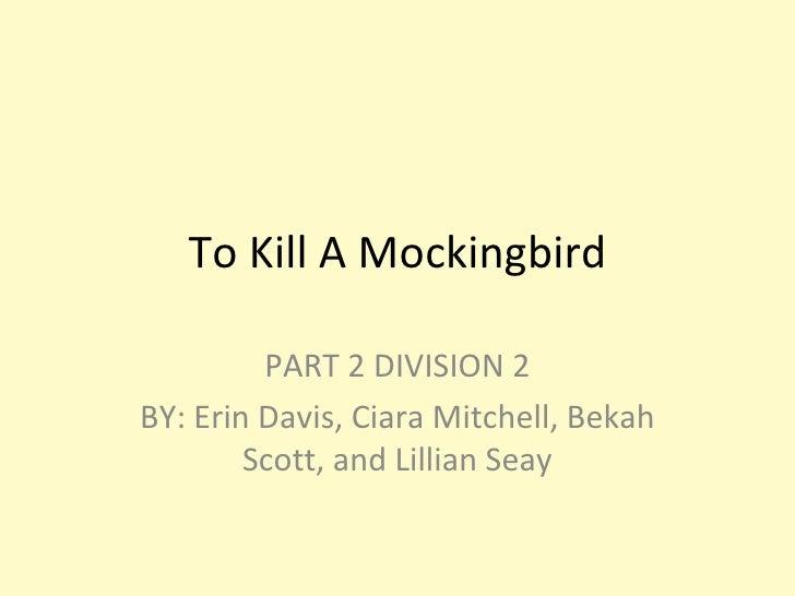 To Kill A Mockingbird PART 2 DIVISION 2 BY: Erin Davis, Ciara Mitchell, Bekah Scott, and Lillian Seay