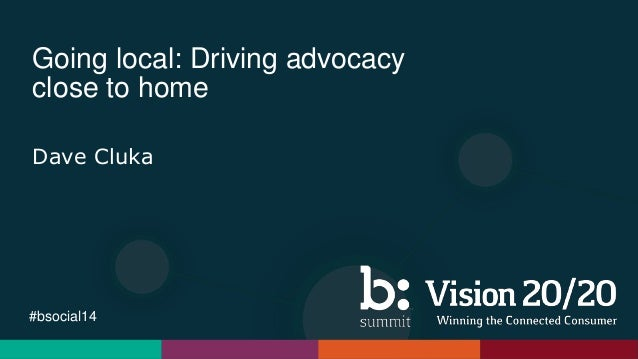 #bsocial14 Going local: Driving advocacy close to home Dave Cluka