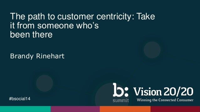 #bsocial14 The path to customer centricity: Take it from someone who's been there Brandy Rinehart