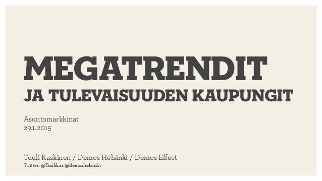 Asuntomarkkinat 29.1.2015 megatrendit ja tulevaisuuden kaupungit Tuuli Kaskinen / Demos Helsinki / Demos Effect  Twitter: ...