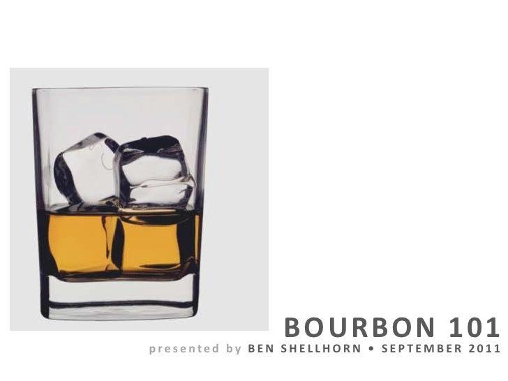 BOURBON 101<br />presented by BEN SHELLHORN •SEPTEMBER 2011<br />