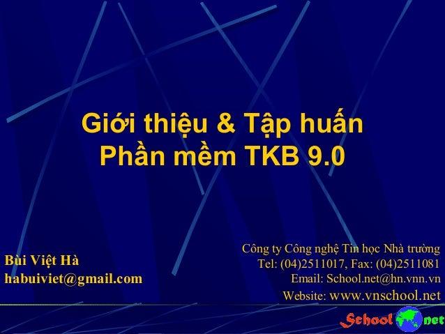Giới thiệu & Tập huấn Phần mềm TKB 9.0  Bùi Việt Hà habuiviet@gmail.com  Công ty Công nghệ Tin học Nhà trường Tel: (04)251...