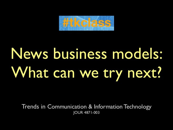 News business models:What can we try next? Trends in Communication & Information Technology                    JOUR 4871-003