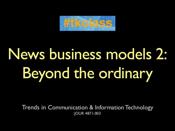 News business models 2: Beyond the ordinary  Trends in Communication & Information Technology                     JOUR 487...